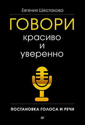 Купить Говори красиво и уверенно. Постановка голоса и речи, Евгения Шестакова, 978-5-496-00158-8