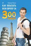 Книга Как объехать всю Европу за 300 евро