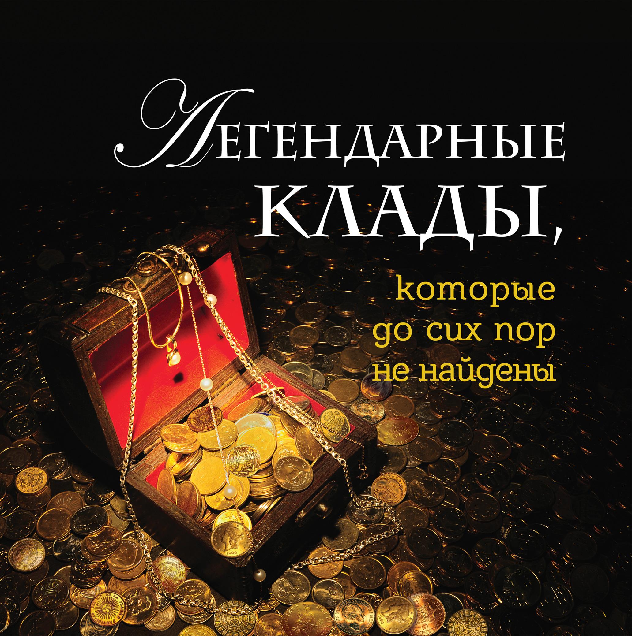 Купить Легендарные клады, которые до сих пор не найдены, Андрей Колесник, 978-5-699-69022-0