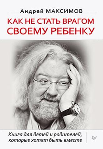Купить Как не стать врагом своему ребенку. Книга для детей и родителей, которые хотят быть вместе, Андрей Максимов, 978-5-496-00666-8
