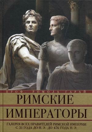 Купить Римские императоры. Галерея всех правителей Римской империи с 31 года, Ромола Гарай, 978-5-227-03447-2