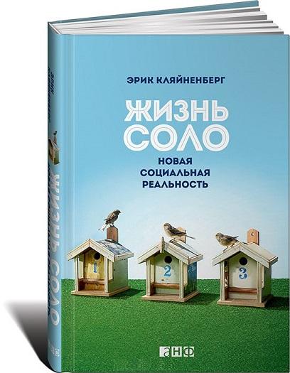 Купить Жизнь соло. Новая социальная реальность, Эрик Кляйненберг, 978-5-91671-303-9, 978-5-91671-800-3