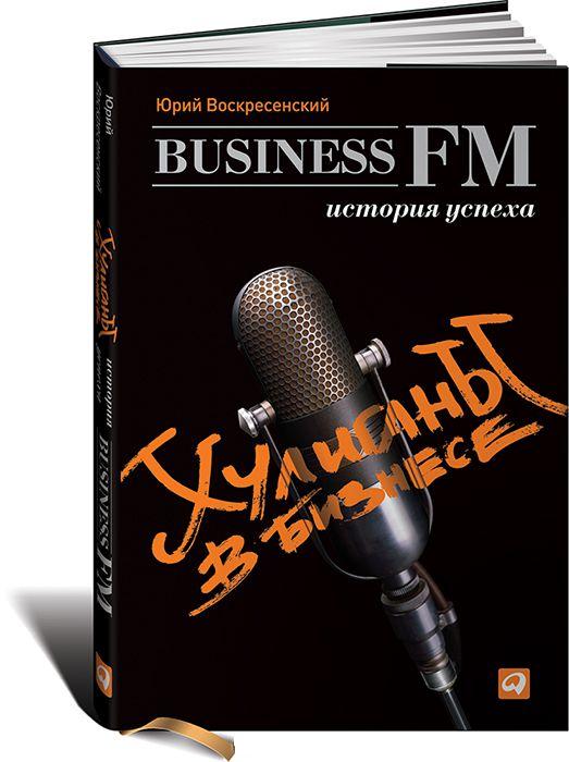 Купить Хулиганы в бизнесе. История успеха Business FM, Юрий Воскресенский, 978-5-9614-1841-5