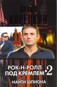 Купить Рок-н-ролл под Кремлем - 2. Найти шпиона, Данил Корецкий, 978-5-17-073380-4