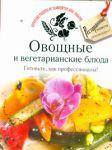 Книга Овощные и вегетарианские блюда. Готовьте, как профессионалы!