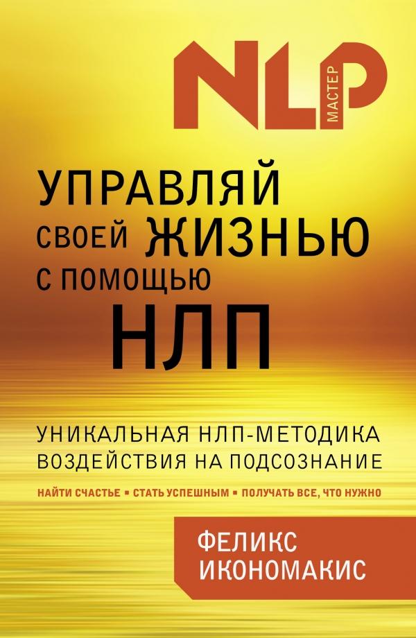 Купить Менеджмент, Управляй своей жизнью с помощью НЛП, Феликс Икономакис, 978-5-699-67448-0