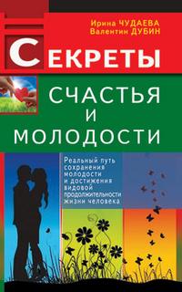 Купить Секреты счастья и молодости. Реальный путь сохранения молодости и достижения видовой продолжительности жизни человека, Ирина Чудаева, 978-5-4236-0102-7