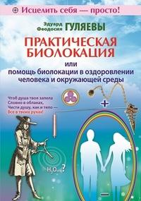 Купить Практическая биолокация, или Помощь биолокации в оздоровлении человека и окружающей среды, Эдуард Гуляев, 978-5-4236-0125-6