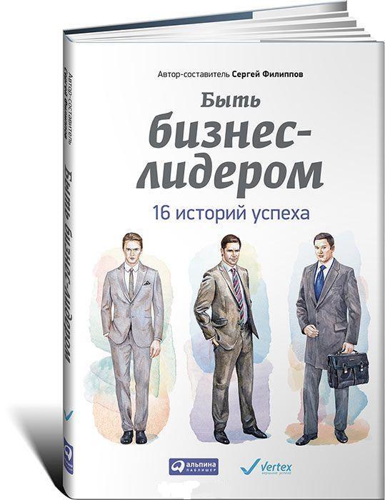 Купить Быть бизнес-лидером. 16 историй успеха, Сергей Филиппов, 978-5-9614-4728-6
