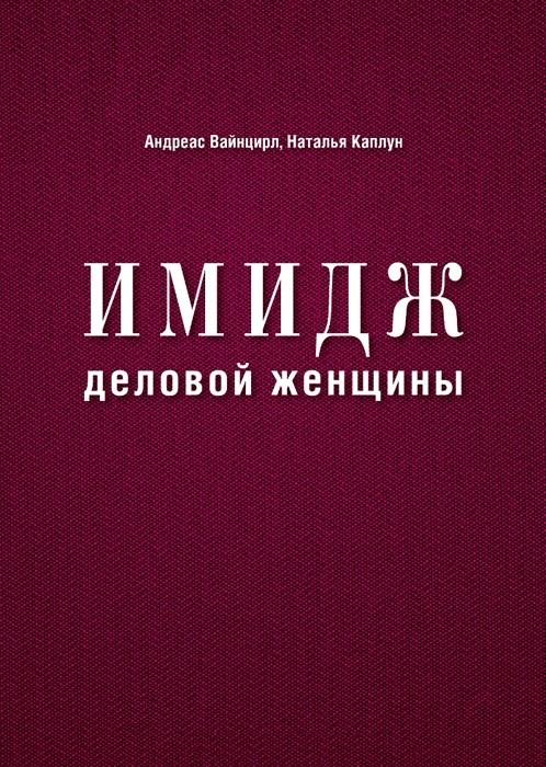 Имидж деловой женщины, Наталья Каплун, 978-5-699-57375-2  - купить со скидкой