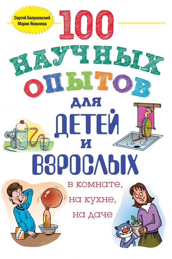 Купить 100 научных опытов для детей и взрослых в комнате, на кухне и на даче, Сергей Болушевский, 978-5-699-79222-1