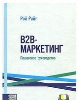 B2B-маркетинг. Пошаговое руководство, Рэй Райт, 978-966-415-000-9  - купить со скидкой