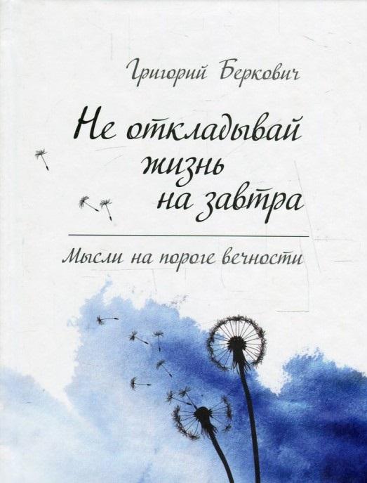 Не откладывай жизнь на завтра. Мысли на пороге вечности, Григорий Беркович, 978-617-690-169-3, 978-617-690-058-0  - купить со скидкой