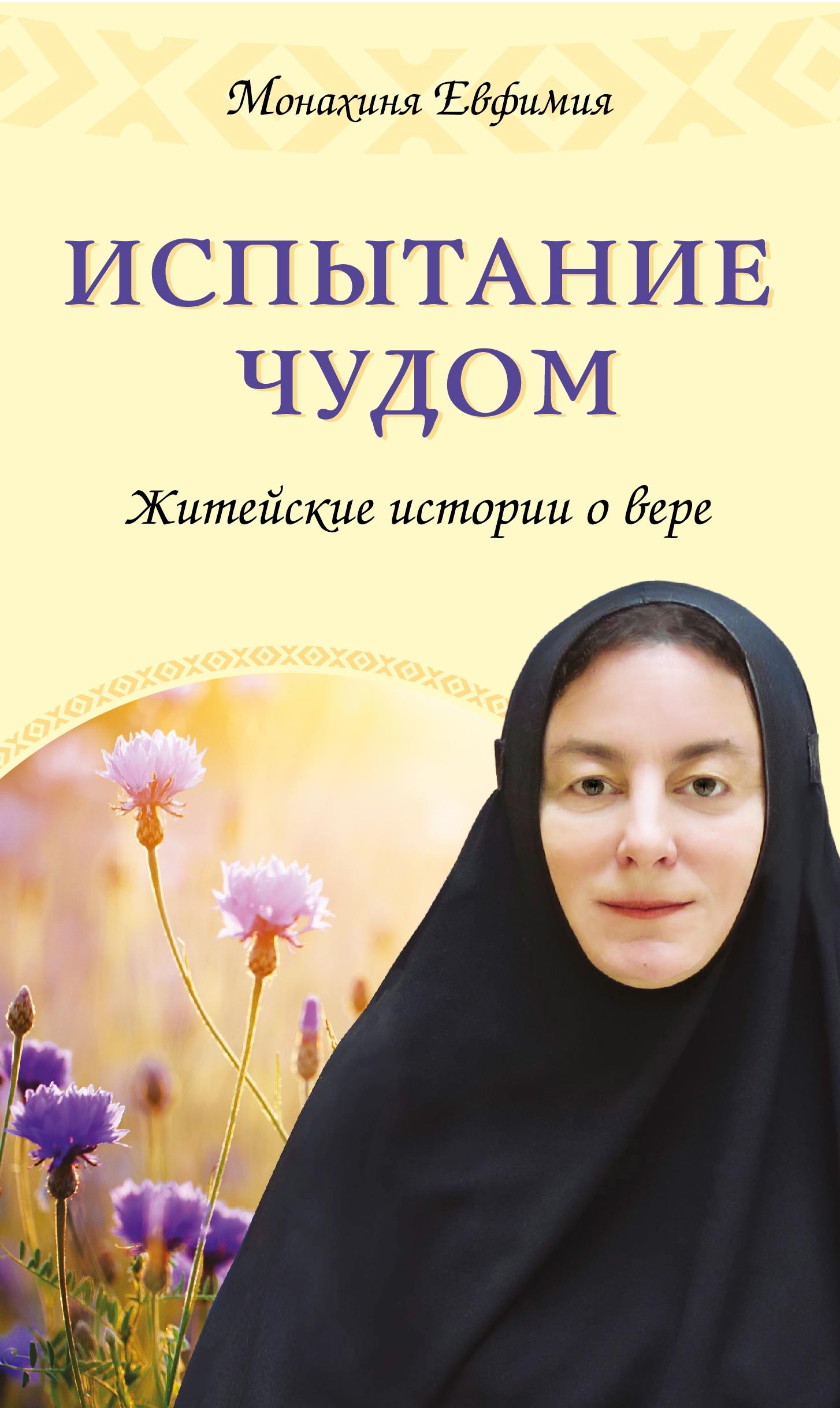 Купить Испытание чудом. Житейские истории о вере, Монахиня Евфимия, 978-5-699-83507-2