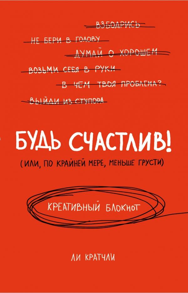 Будь счастлив! Креативный блокнот, Ли Кратчли, 978-5-699-82198-3  - купить со скидкой