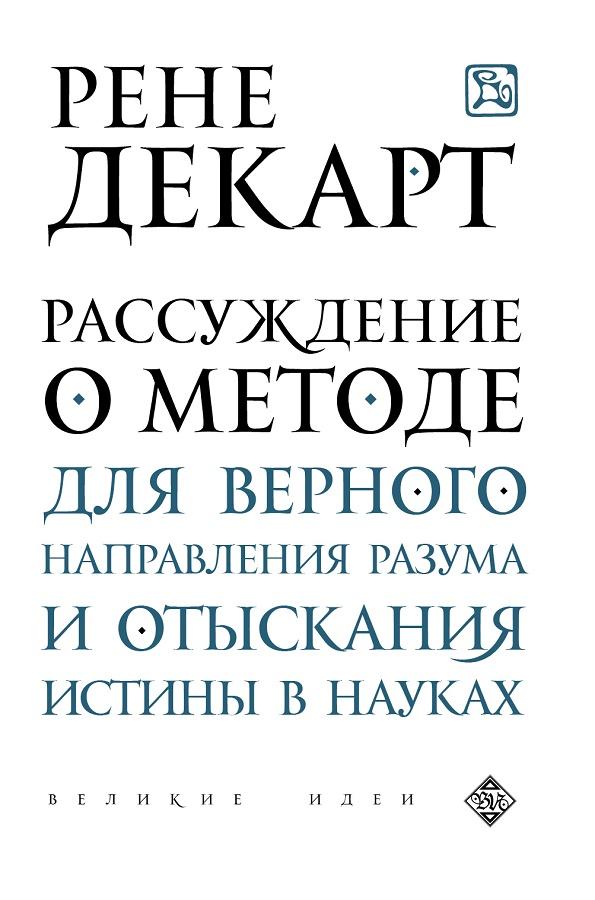 Купить Рассуждение о методе для верного направления разума и отыскания истины в науках, Рене Декарт, 978-5-699-82972-9