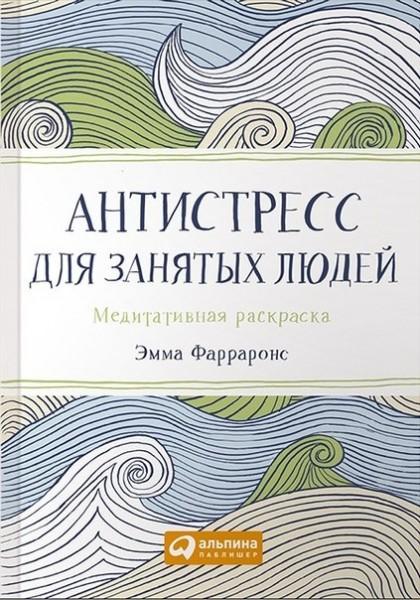 Купить Антистресс для занятых людей. Медитативная раскраска (2-е издание), Эмма Фарраронс, 978-5-9614-5053-8, 978-0-7522-6562-9, 978-5-9614-5460-4