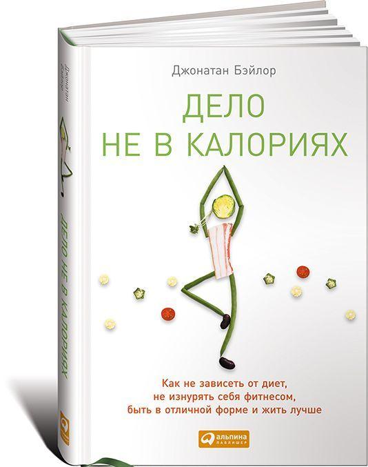 Купить Дело не в калориях. Как не зависеть от диет, не изнурять себя фитнесом, быть в отличной форме и жить лучше, Джонатан Бэйлор, 978-5-9614-4779-8, 978-5-9614-6083-4, 978-5-9614-6692-8