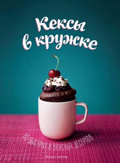 Кексы в кружке. 40 быстрых и вкусных десертов, Мима Синклер, 978-5-00057-601-4  - купить со скидкой
