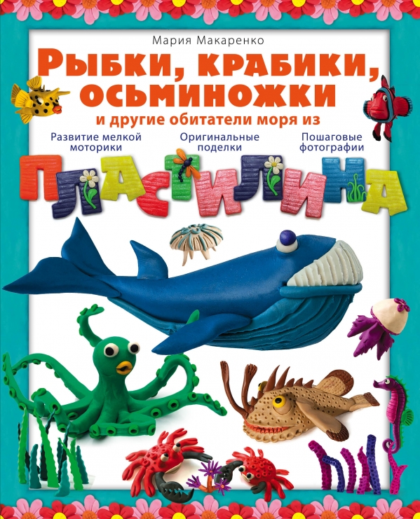 Купить Рыбки, крабики, осьминожки и другие обитатели моря из пластилина, Мария Макаренко, 978-5-699-73341-5
