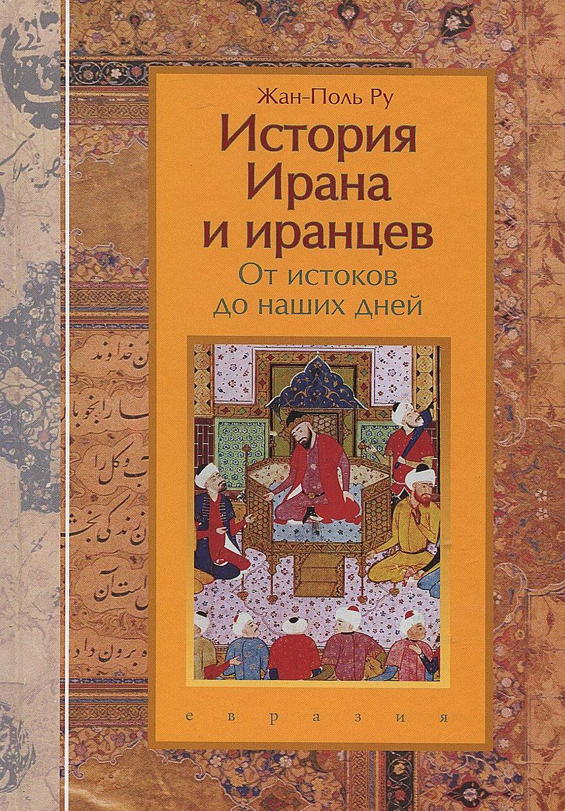 Купить История Ирана и иранцев. От истоков до наших дней, Жан-Поль Ру, 978-5-91852-106-9