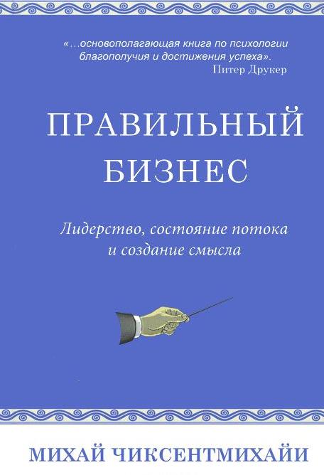 Купить Правильный бизнес. Лидерство, состояние потока и создание смысла, Михай Чиксентмихайи, 978-5-00074-029-3