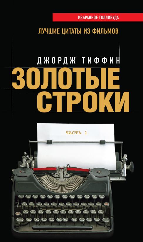 Купить Золотые строки. Лучшие цитаты из фильмов. Часть 1, Джордж Тиффин, 978-5-699-81662-0