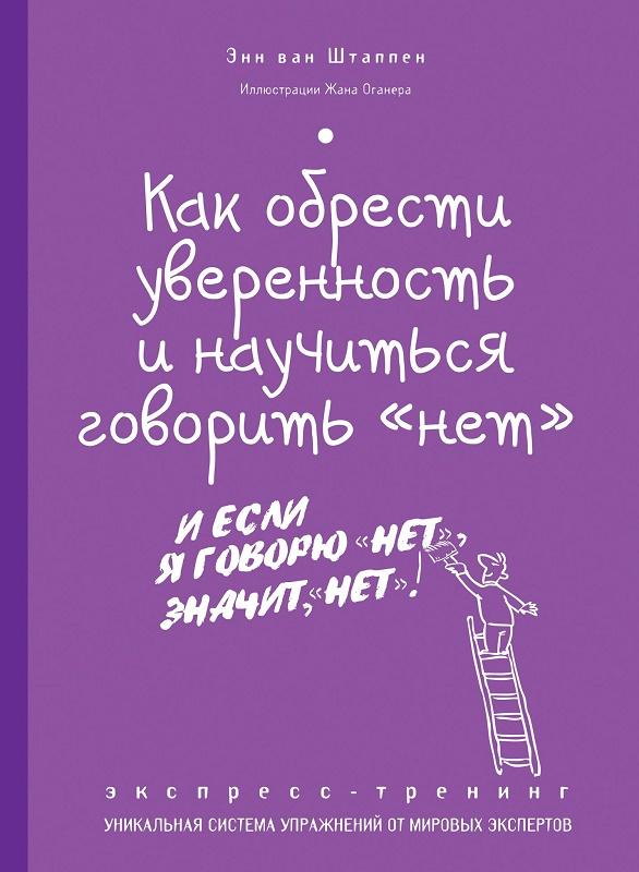 Купить Как обрести уверенность и научиться говорить 'нет'. Экспресс-трениг, Энн Штаппен, 978-5-699-69852-3