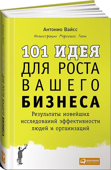 Купить 101 идея для роста вашего бизнеса. Результаты новейших исследований эффективности людей и организаци, Антонио Вайсс, 978-5-9614-4833-7