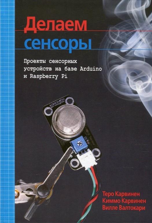 Купить Делаем сенсоры. Проекты сенсорных устройств на базе Arduino и Raspberry Pi, Вилле Валтокари, 978-5-8459-1954-0