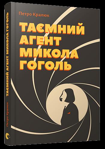 Купить Таємний агент Микола Гоголь, або Про що розповідає 'Тарас Бульба', Петро Кралюк, 978-617-679-252-9 