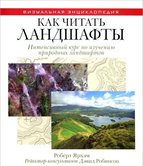Купить Как читать ландшафты. Интенсивный курс по изучению природных ландшафтов, Роберт Ярхэм, 978-5-386-06355-9