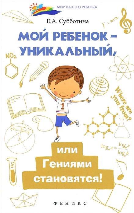 Купить Мой ребенок - уникальный, или Гениями становятся!, Елена Субботина, 978-5-222-24620-7