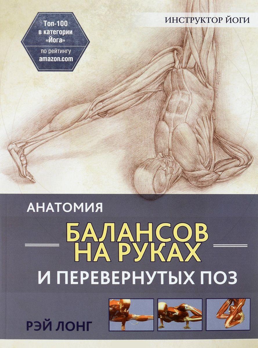 Купить Анатомия балансов на руках и перевернутых поз, Рэй Лонг, 978-985-15-2873-4