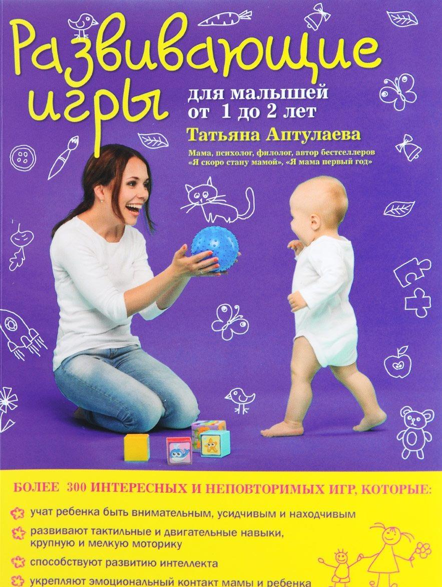 Купить Развивающие игры для малышей от 1 до 2 лет, Татьяна Аптулаева, 978-5-699-84035-9