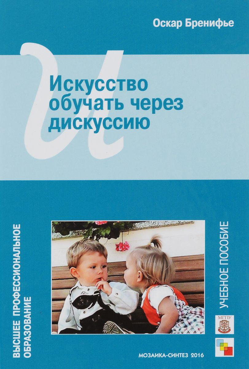 Купить Искусство обучать через дискуссию. Учебное пособие, Оскар Бренифье, 978-5-4315-0923-0