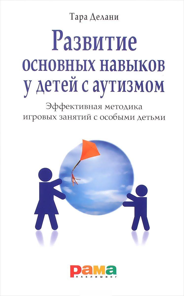 Купить Развитие основных навыков у детей с аутизмом. Эффективная методика игровых занятий с особыми детьми, Тара Делани, 978-5-91743-047-8, 978-5-91743-064-5, 978-5-91743-077-5