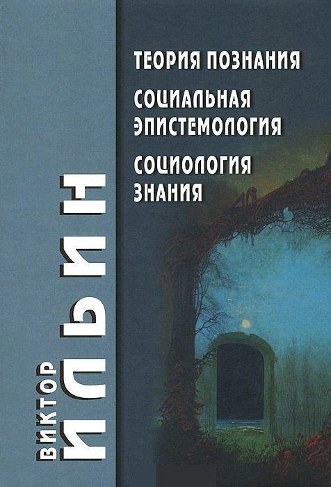 Купить Теория познания. Социальная эпистемология. Социология знания, Виктор Ильин, 978-5-8291-1586-9, 978-5-9842-6138-8