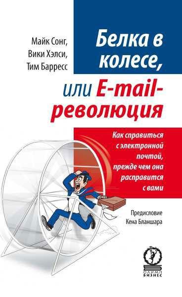 Купить Белка в колесе, или E-mail революция. Как справиться с электронной почтой, прежде чем она расправится с вами, Майк Сонг, 978-5-9693-0100-9