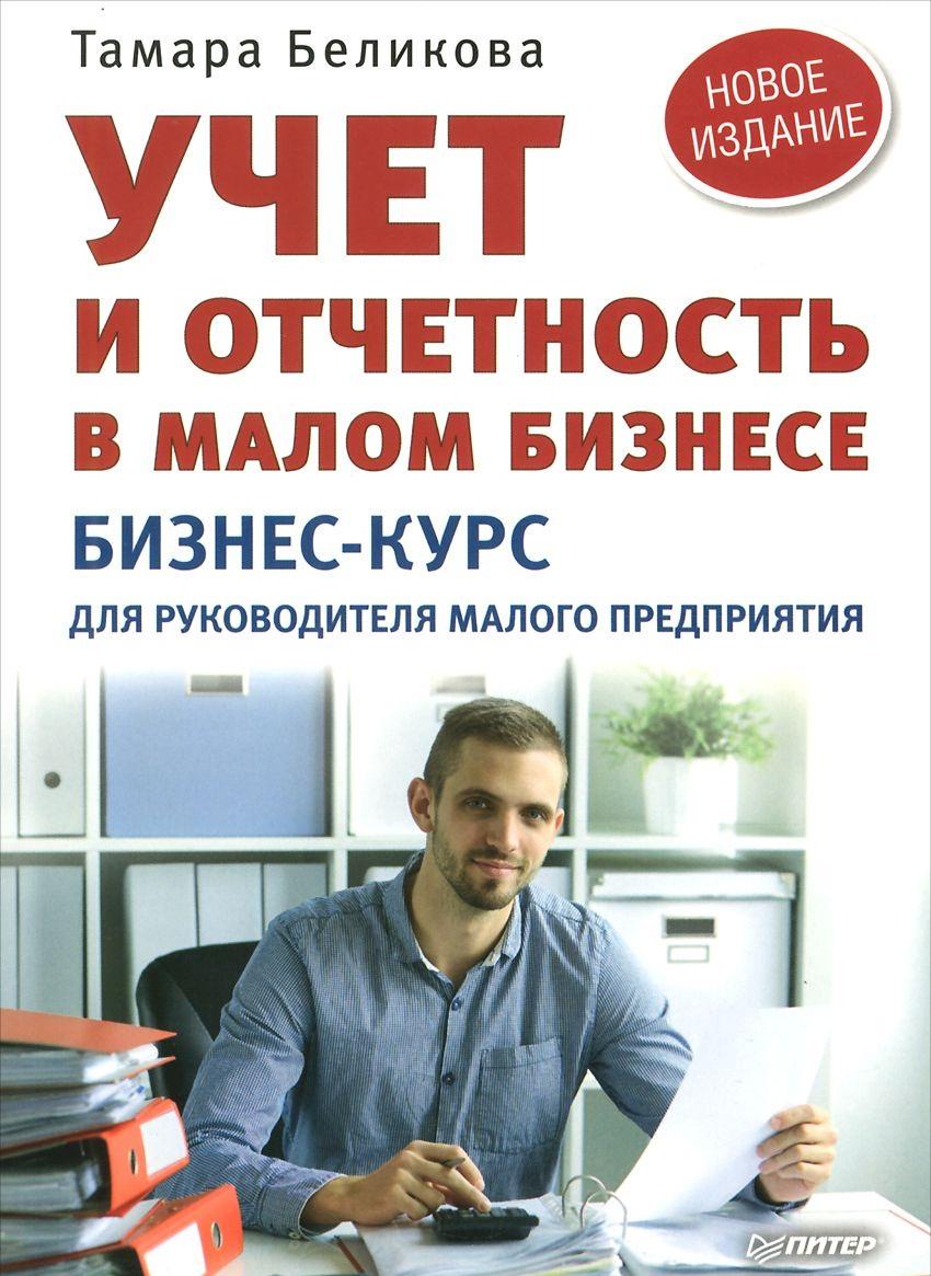 Купить Учет и отчетность в малом бизнесе. Бизнес-курс для руководителя малого предприятия, Тамара Беликова, 978-5-496-01872-2