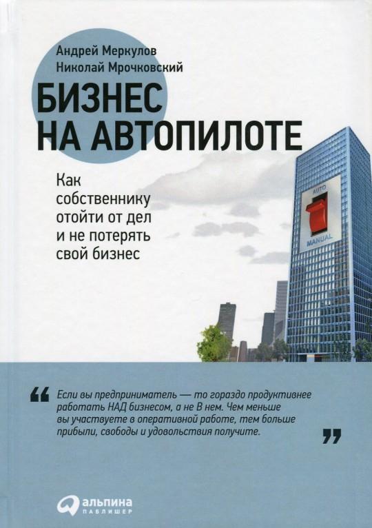 Купить Бизнес на автопилоте. Как собственнику отойти от дел и не потерять свой бизнес, Андрей Меркулов, 978-5-9614-5858-9