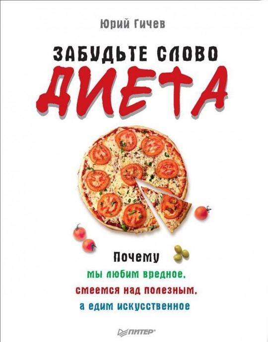 Купить Забудьте слово 'диета'. Почему мы любим вредное, смеемся над полезным, а едим искусственное, Юрий Гичев, 978-5-4461-0323-2