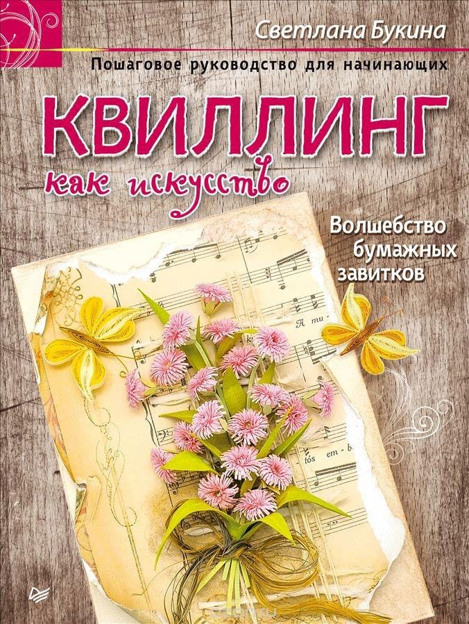 Купить Квиллинг как искусство. Пошаговое руководство для начинающих, Светлана Букина, 978-5-496-01815-9