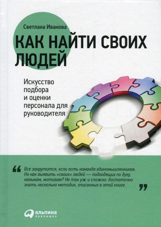 Купить Как найти своих людей. Искусство подбора и оценки персонала для руководителя, Светлана Иванова, 978-5-9614-5664-6, 978-5-9614-6843-4
