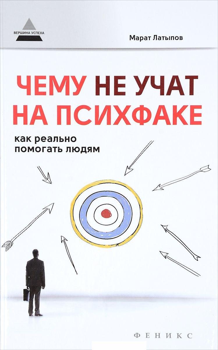 Купить Чему не учат на психфаке. Как реально помогать людям, Марат Латыпов, 978-5-222-27331-9, 978-5-222-28530-5