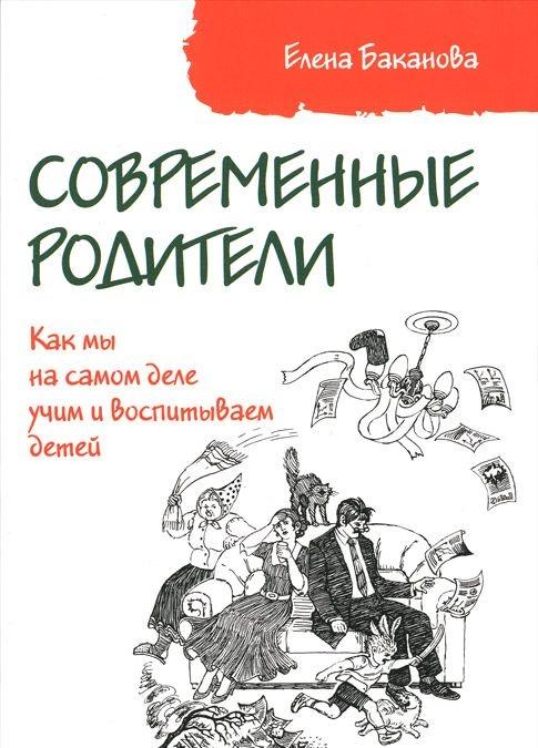 Купить Современные родители. Как мы на самом деле учим и воспитываем детей, Елена Баканова, 978-5-00091-036-8