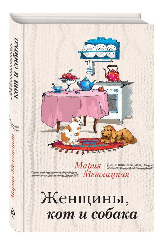 Купить Романы, Женщины, кот и собака, Мария Метлицкая, 978-5-699-91246-9