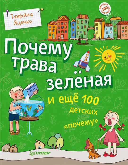 Почему трава зелёная и ещё 100 детских 'почему', Татьяна Яценко, 978-5-496-00390-2, 978-5-4461-0076-7, 978-5-00116-162-2  - купить со скидкой