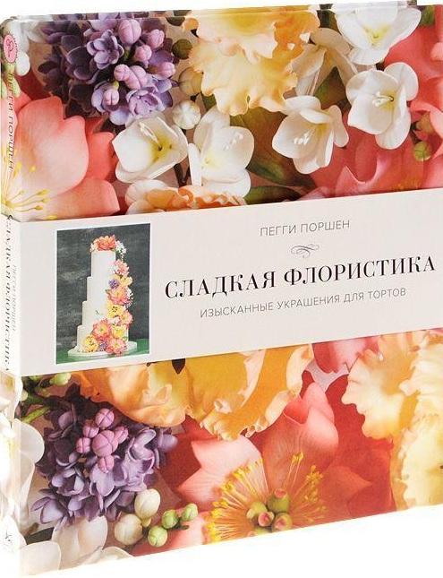 Купить Сладкая флористика: Изысканные украшения для тортов, Пегги Поршен, 978-5-389-07016-5