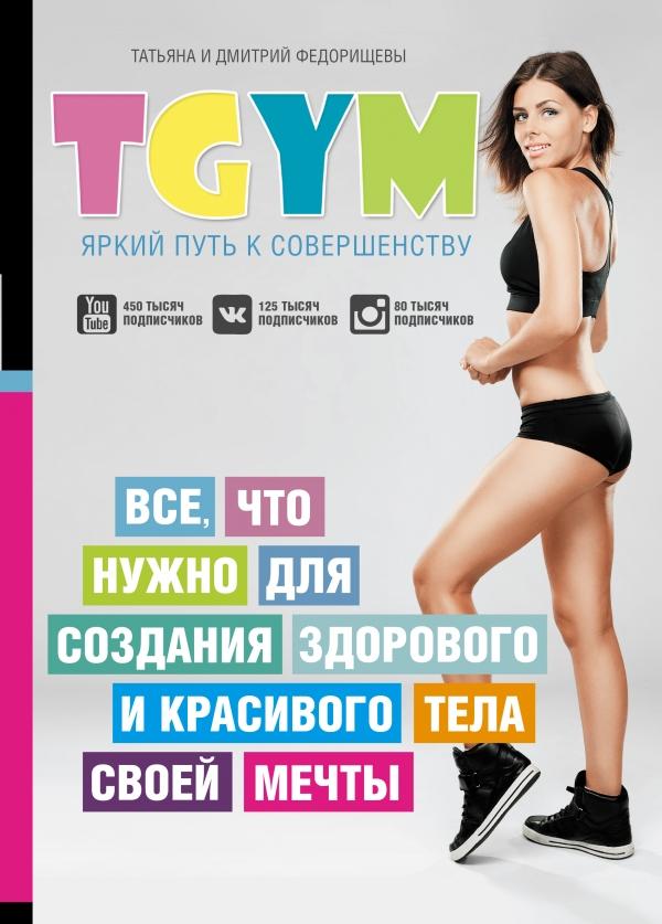Купить TGym - яркий путь к совершенству: все, что нужно для создания здорового и красивого тела своей мечты, Дмитрий Федорищев, 978-5-17-098720-7